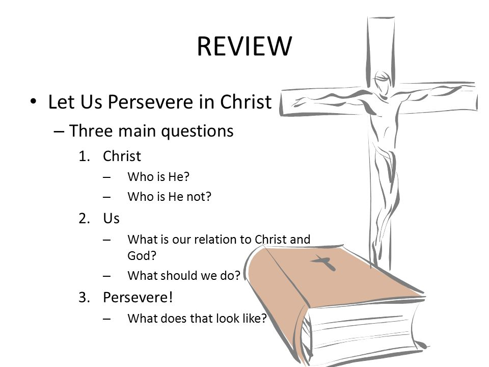 REVIEW Let Us Persevere in Christ – Three main questions 1.Christ – Who is He.