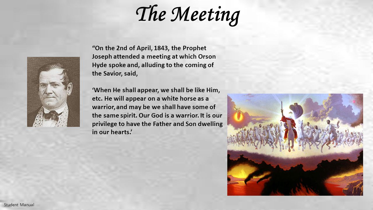 The Meeting Student Manual On the 2nd of April, 1843, the Prophet Joseph attended a meeting at which Orson Hyde spoke and, alluding to the coming of the Savior, said, 'When He shall appear, we shall be like Him, etc.