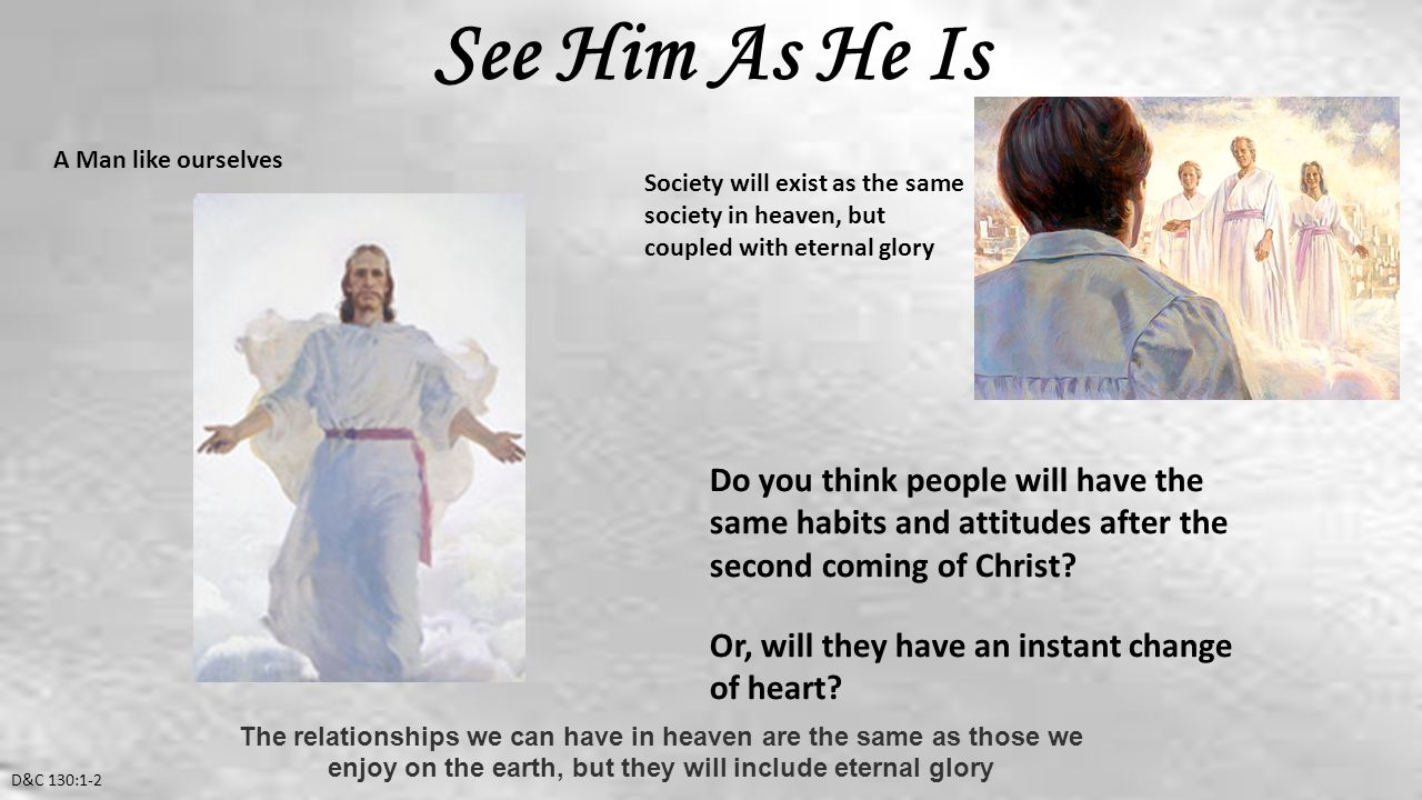 See Him As He Is D&C 130:1-2 A Man like ourselves Society will exist as the same society in heaven, but coupled with eternal glory Do you think people will have the same habits and attitudes after the second coming of Christ.