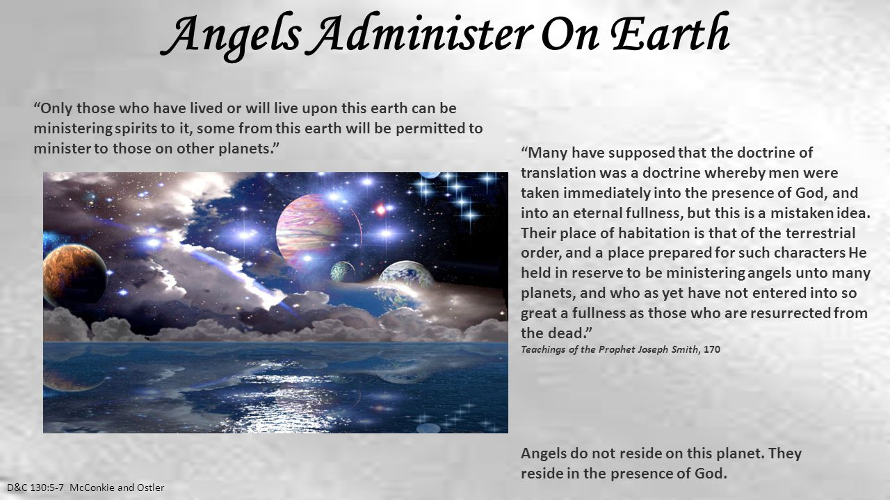 Angels Administer On Earth D&C 130:5-7 McConkie and Ostler Only those who have lived or will live upon this earth can be ministering spirits to it, some from this earth will be permitted to minister to those on other planets. Many have supposed that the doctrine of translation was a doctrine whereby men were taken immediately into the presence of God, and into an eternal fullness, but this is a mistaken idea.