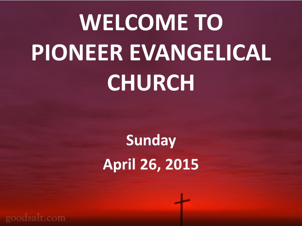 WELCOME TO PIONEER EVANGELICAL CHURCH Sunday April 26, 2015