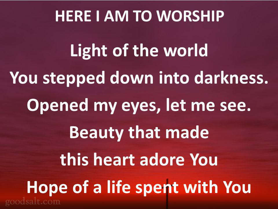 HERE I AM TO WORSHIP Light of the world You stepped down into darkness.