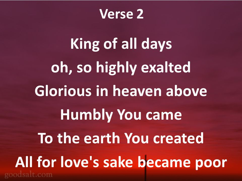 Verse 2 King of all days oh, so highly exalted Glorious in heaven above Humbly You came To the earth You created All for love s sake became poor
