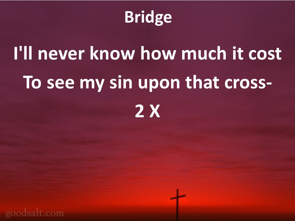 Bridge I ll never know how much it cost To see my sin upon that cross- 2 X