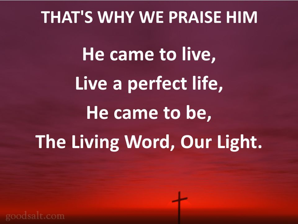 THAT S WHY WE PRAISE HIM He came to live, Live a perfect life, He came to be, The Living Word, Our Light.
