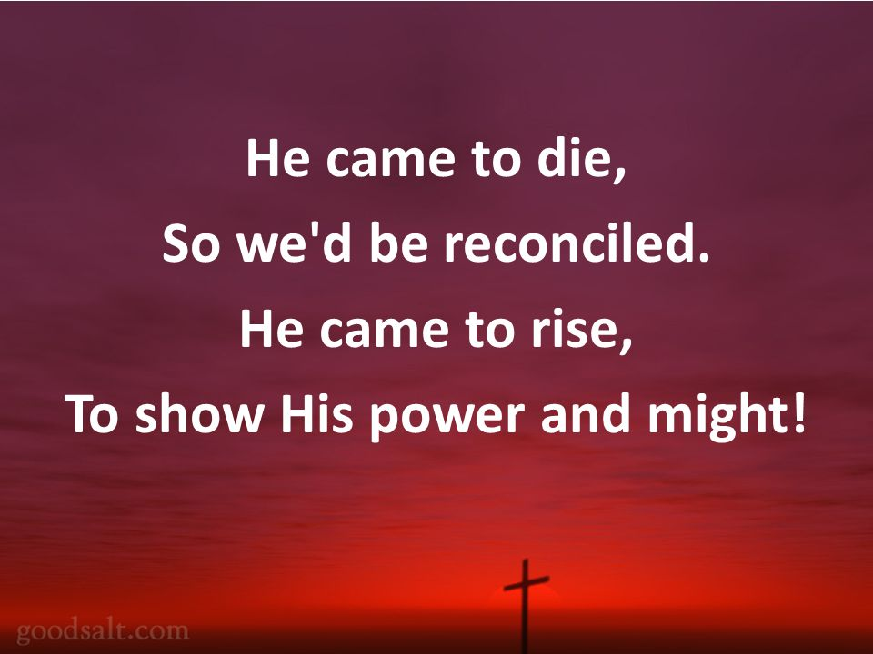 He came to die, So we d be reconciled. He came to rise, To show His power and might!