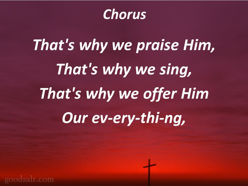 Chorus That s why we praise Him, That s why we sing, That s why we offer Him Our ev-ery-thi-ng,