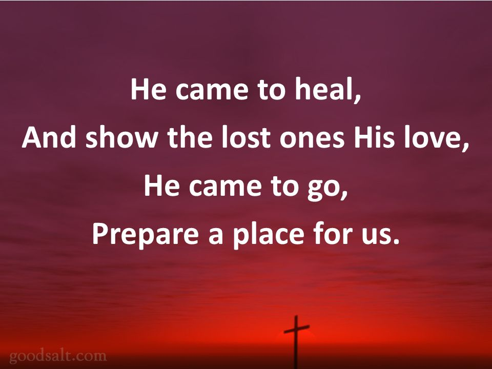 He came to heal, And show the lost ones His love, He came to go, Prepare a place for us.