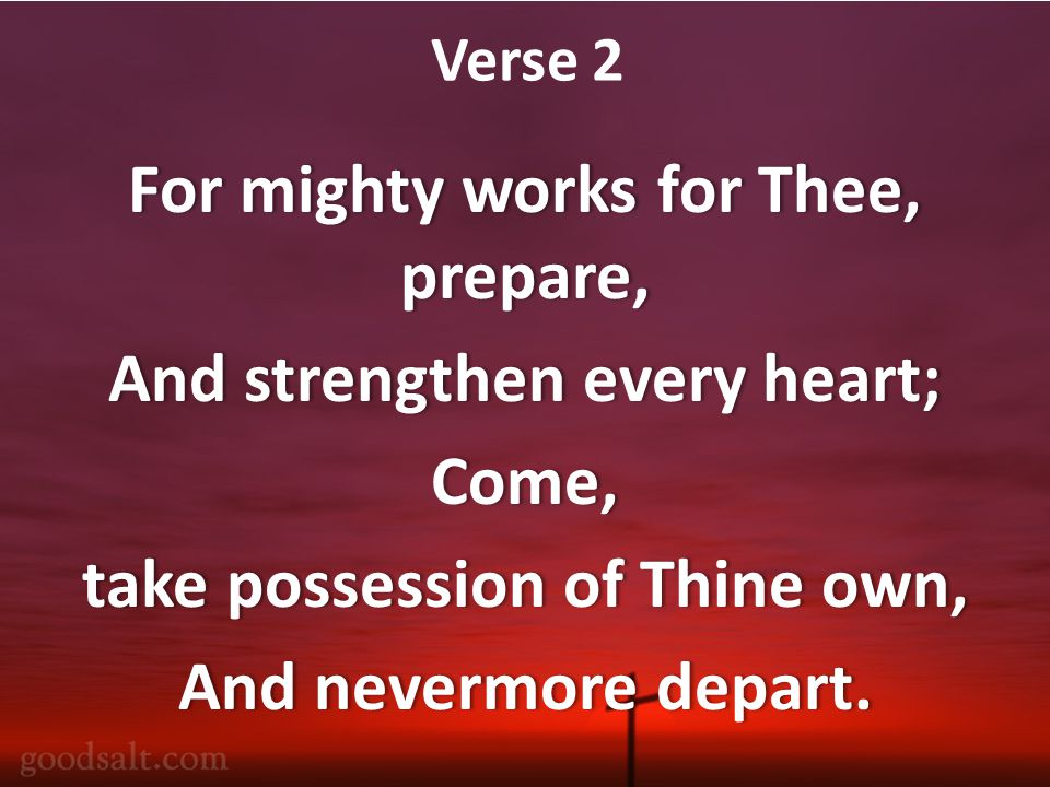 Verse 2 For mighty works for Thee, prepare, And strengthen every heart;And strengthen every heart;Come, take possession of Thine own,take possession of Thine own, And nevermore depart.And nevermore depart.