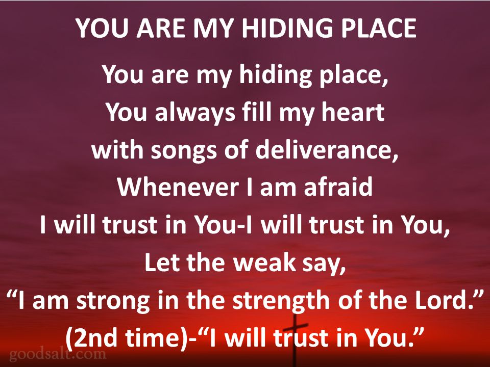YOU ARE MY HIDING PLACE You are my hiding place, You always fill my heart with songs of deliverance, Whenever I am afraid I will trust in You-I will trust in You, Let the weak say, I am strong in the strength of the Lord. (2nd time)- I will trust in You.
