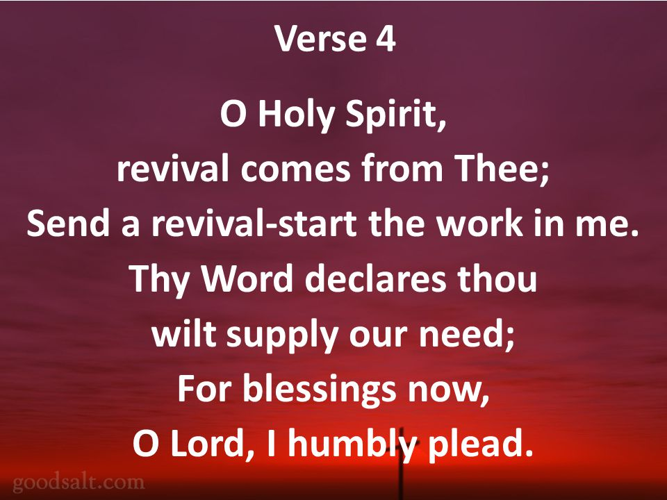 Verse 4 O Holy Spirit, revival comes from Thee; Send a revival-start the work in me.