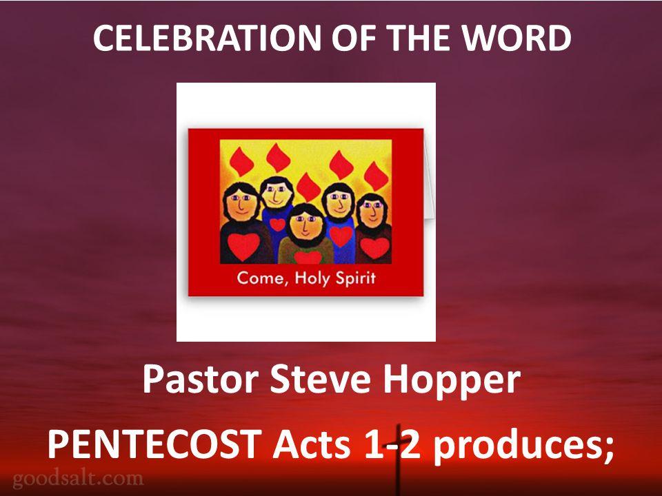 CELEBRATION OF THE WORD Pastor Steve Hopper PENTECOST Acts 1-2 produces;