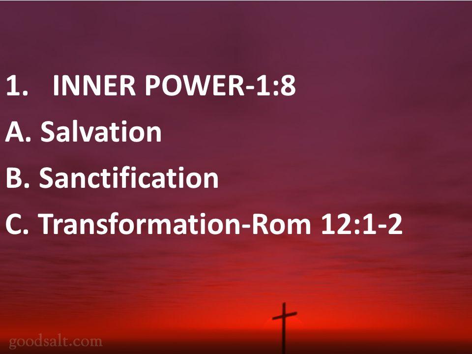 1.INNER POWER-1:8 A. Salvation B. Sanctification C. Transformation-Rom 12:1-2