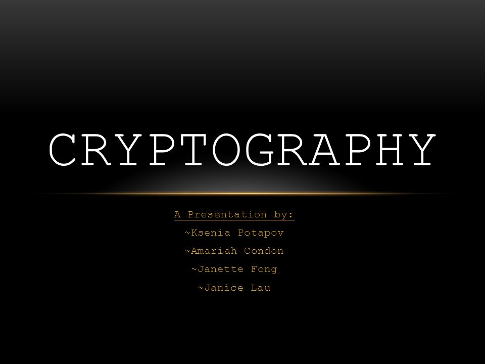 A Presentation by: ~Ksenia Potapov ~Amariah Condon ~Janette Fong ~Janice Lau CRYPTOGRAPHY