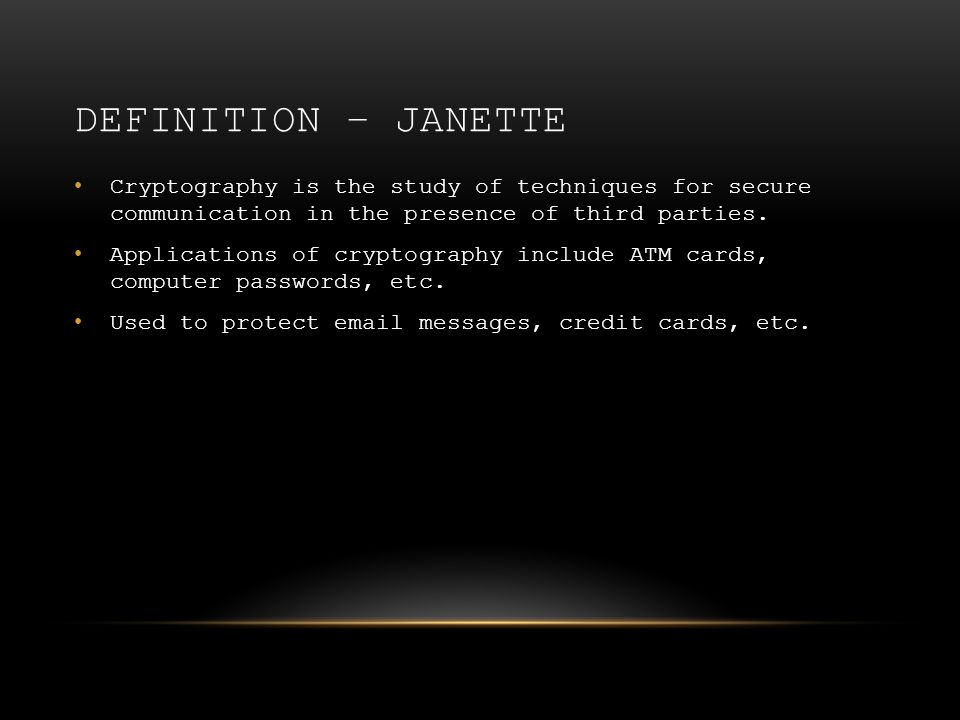 DEFINITION – JANETTE Cryptography is the study of techniques for secure communication in the presence of third parties. Applications of cryptography i
