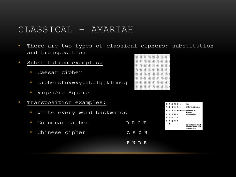 CLASSICAL – AMARIAH There are two types of classical ciphers: substitution and transposition Substitution examples: Caesar cipher cipherstuvwxyzabdfgjklmnoq Vigenère Square Transposition examples: write every word backwards Columnar cipher R R G T Chinese cipher A A O H F N D E