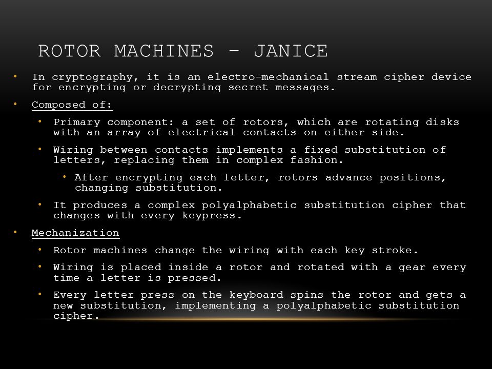 ROTOR MACHINES – JANICE In cryptography, it is an electro-mechanical stream cipher device for encrypting or decrypting secret messages. Composed of: P