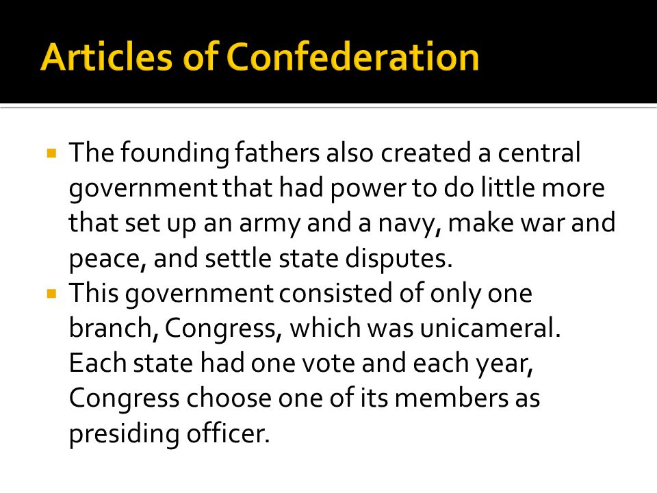  The founding fathers also created a central government that had power to do little more that set up an army and a navy, make war and peace, and sett