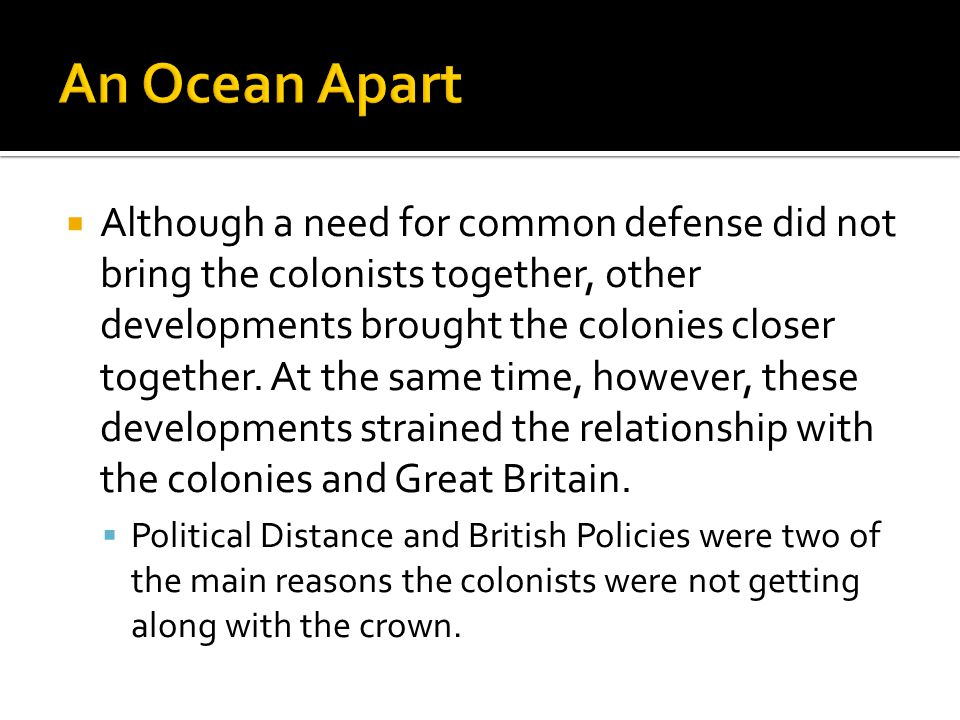  Although a need for common defense did not bring the colonists together, other developments brought the colonies closer together. At the same time,