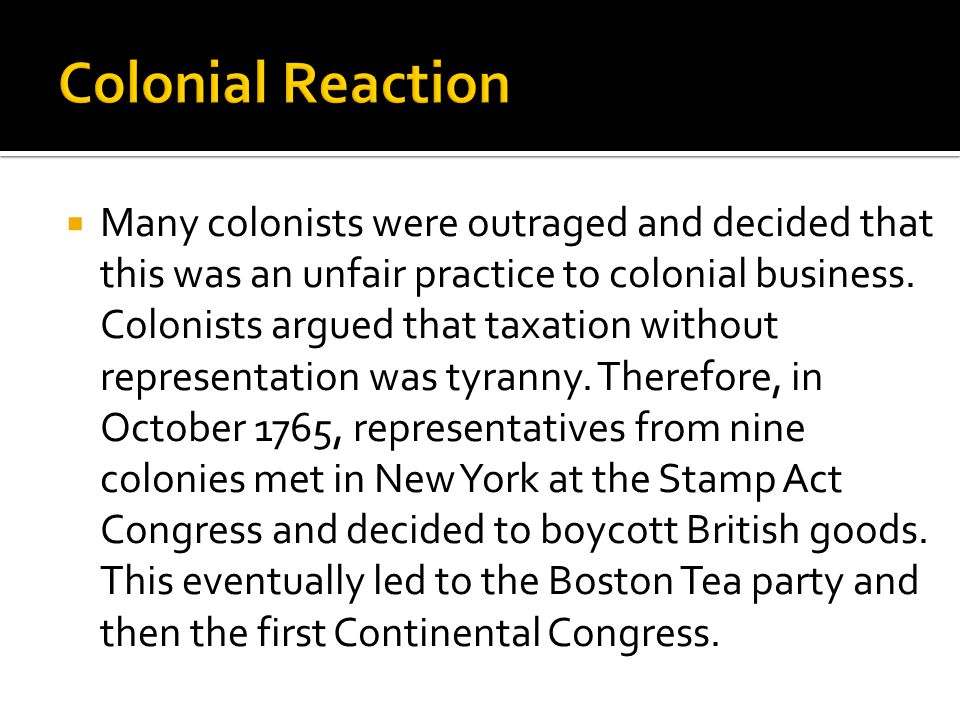  Many colonists were outraged and decided that this was an unfair practice to colonial business. Colonists argued that taxation without representatio
