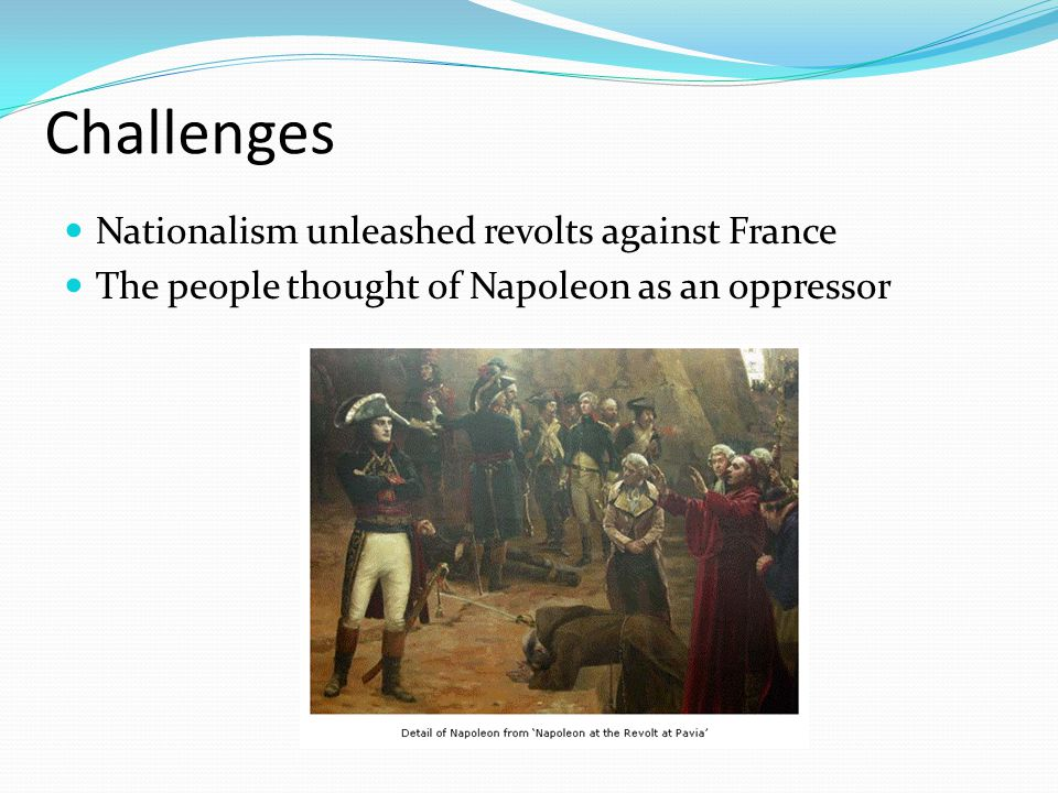 Challenges Nationalism unleashed revolts against France The people thought of Napoleon as an oppressor