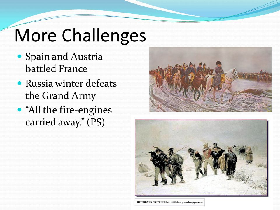 More Challenges Spain and Austria battled France Russia winter defeats the Grand Army All the fire-engines carried away. (PS)