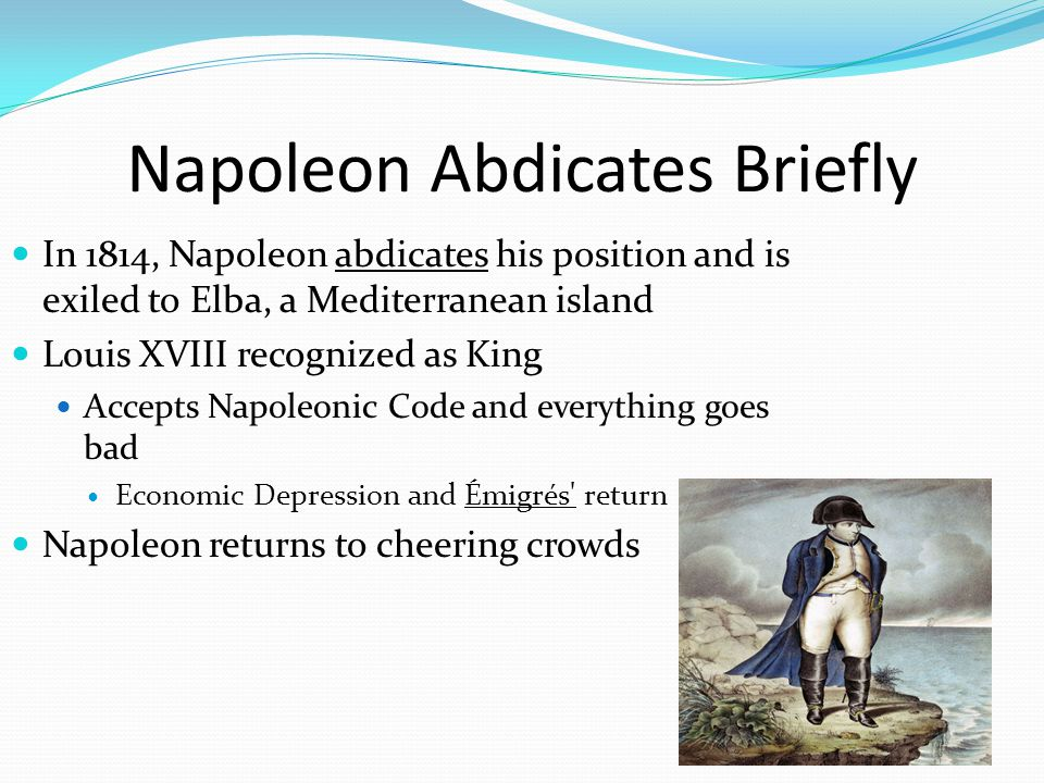 Napoleon Abdicates Briefly In 1814, Napoleon abdicates his position and is exiled to Elba, a Mediterranean island Louis XVIII recognized as King Accepts Napoleonic Code and everything goes bad Economic Depression and Émigrés return Napoleon returns to cheering crowds