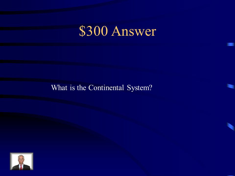 $300 Question from Napoleon This was the form of economic warfare that Napoleon Waged against England