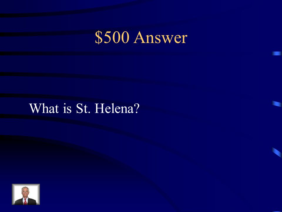 $500 Question from Misc. This island was the site of Napoleon's final Exile