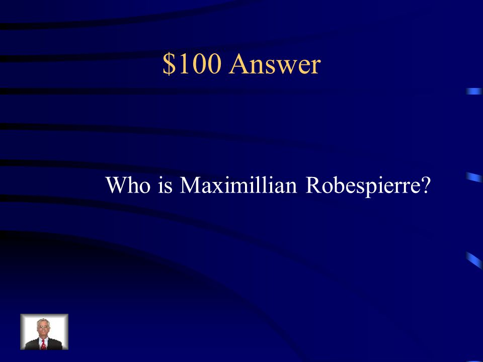 $100 Question from Terms He was the radical leader of the Jacobins that ruled France during The Reign of Terror