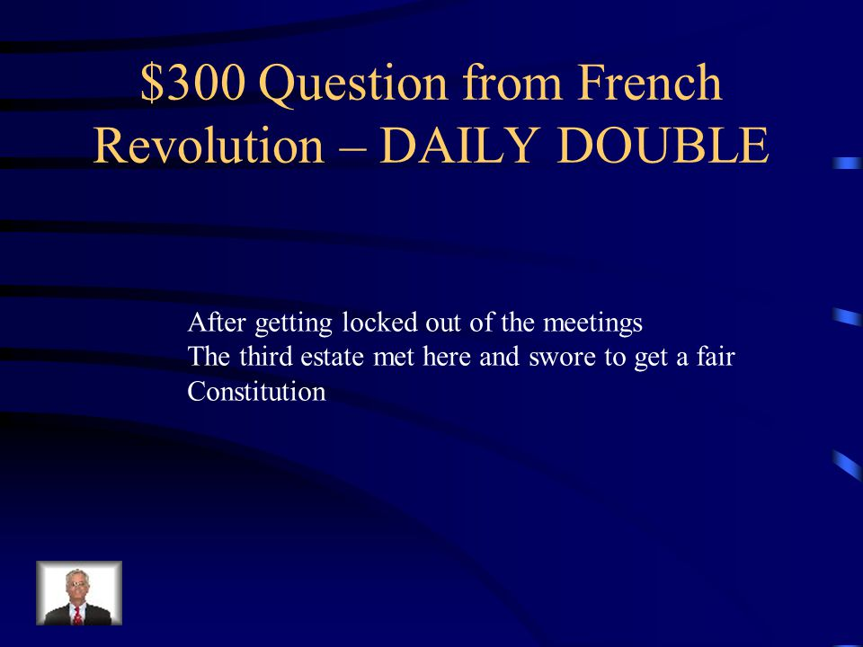 $300 Question from French Revolution – DAILY DOUBLE After getting locked out of the meetings The third estate met here and swore to get a fair Constitution