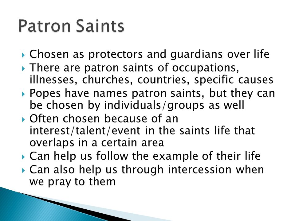  Chosen as protectors and guardians over life  There are patron saints of occupations, illnesses, churches, countries, specific causes  Popes have names patron saints, but they can be chosen by individuals/groups as well  Often chosen because of an interest/talent/event in the saints life that overlaps in a certain area  Can help us follow the example of their life  Can also help us through intercession when we pray to them