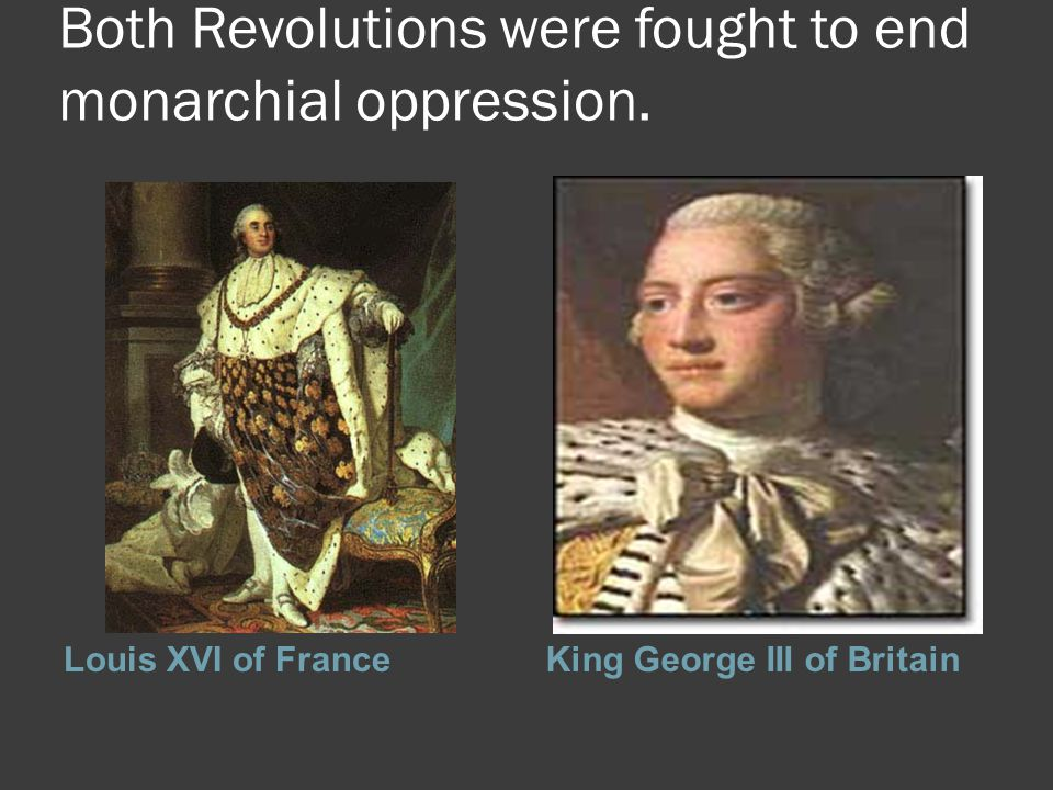 Both Revolutions were fought to end monarchial oppression. Louis XVI of FranceKing George III of Britain