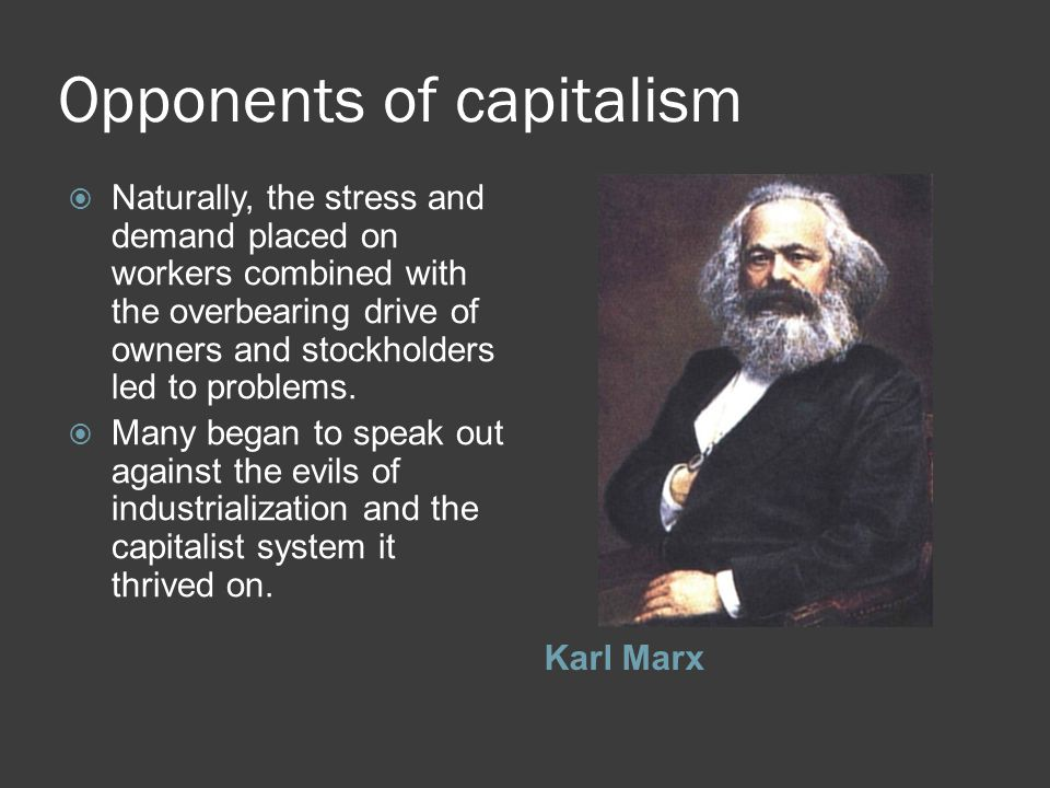 Opponents of capitalism Karl Marx  Naturally, the stress and demand placed on workers combined with the overbearing drive of owners and stockholders led to problems.