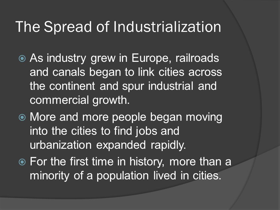 The Spread of Industrialization  As industry grew in Europe, railroads and canals began to link cities across the continent and spur industrial and commercial growth.