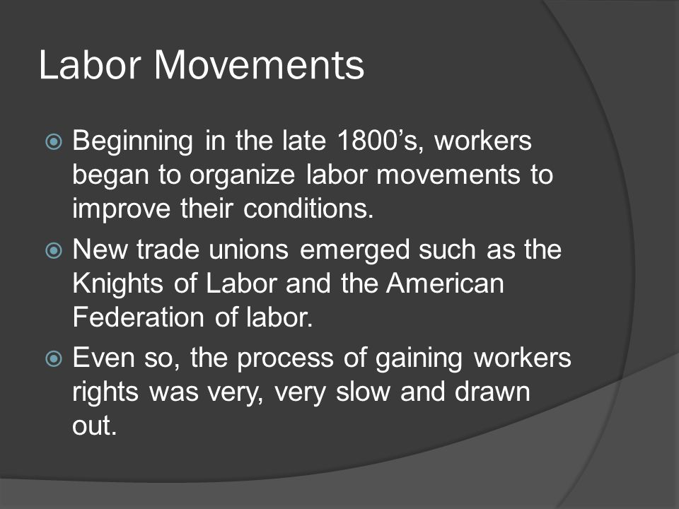 Labor Movements  Beginning in the late 1800's, workers began to organize labor movements to improve their conditions.