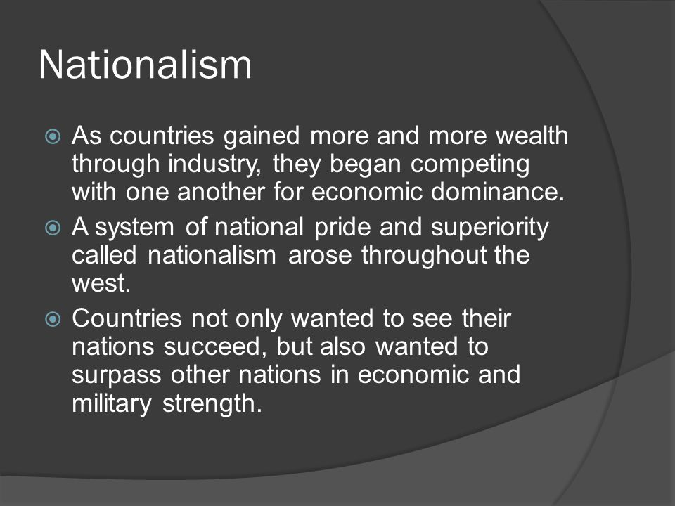 Nationalism  As countries gained more and more wealth through industry, they began competing with one another for economic dominance.