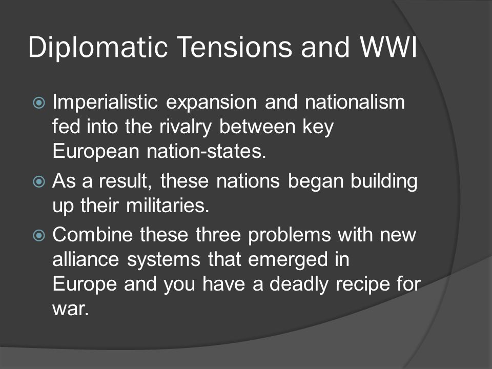 Diplomatic Tensions and WWI  Imperialistic expansion and nationalism fed into the rivalry between key European nation-states.