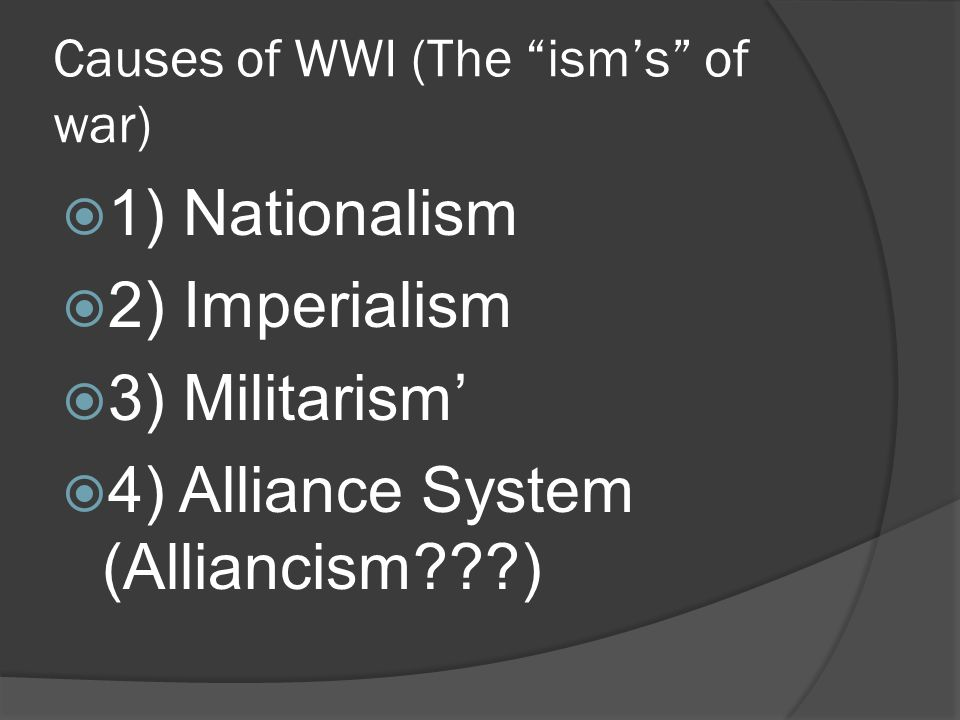 Causes of WWI (The ism's of war)  1) Nationalism  2) Imperialism  3) Militarism'  4) Alliance System (Alliancism )