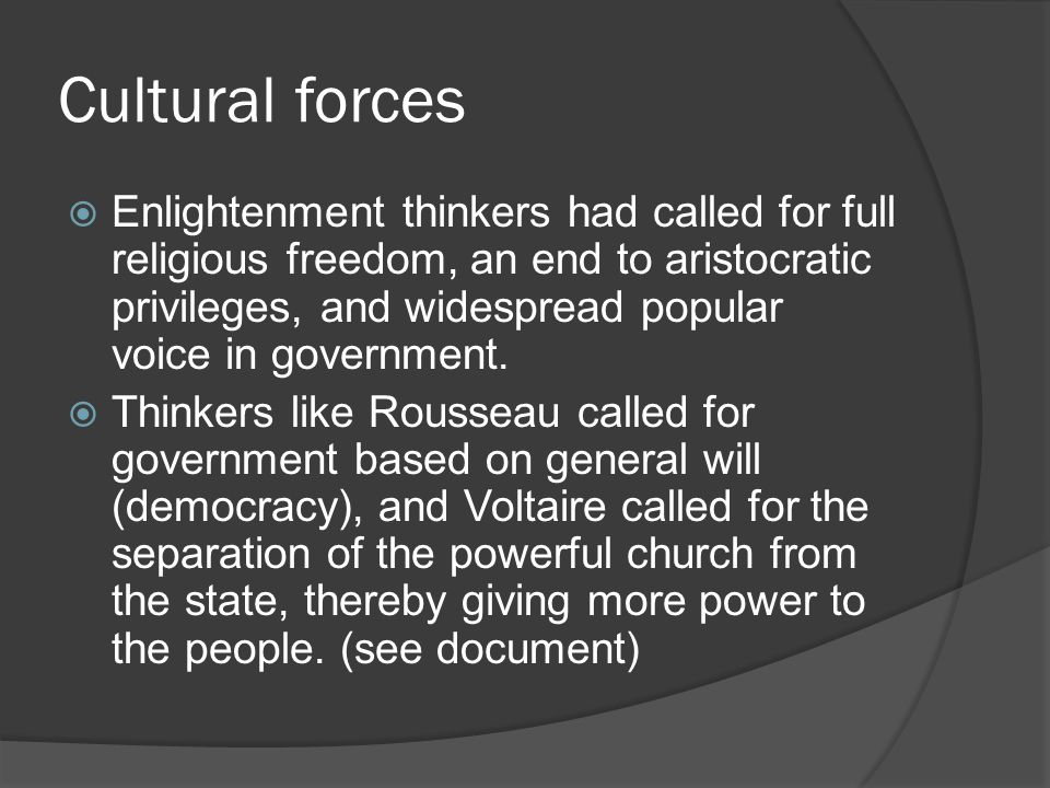 Cultural forces  Enlightenment thinkers had called for full religious freedom, an end to aristocratic privileges, and widespread popular voice in government.