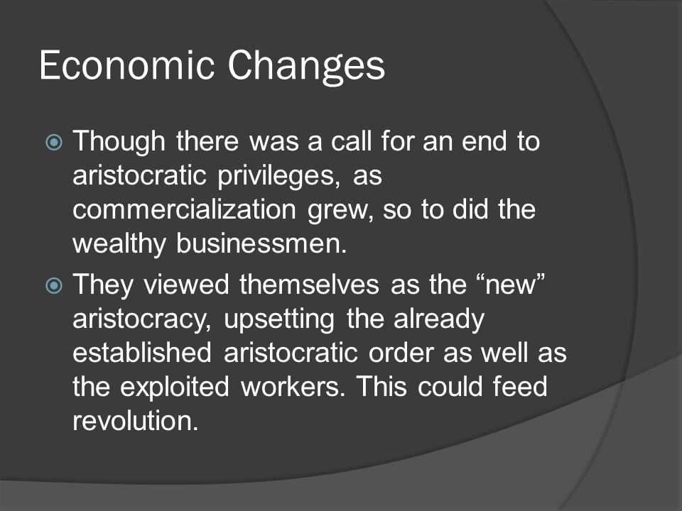 Economic Changes  Though there was a call for an end to aristocratic privileges, as commercialization grew, so to did the wealthy businessmen.