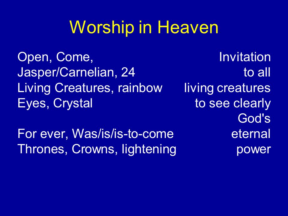 Worship in Heaven Open, Come, Invitation Jasper/Carnelian, 24to all Living Creatures, rainbowliving creatures Eyes, Crystal to see clearly God s For ever, Was/is/is-to-comeeternal Thrones, Crowns, lightening power