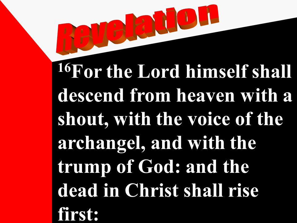 16 For the Lord himself shall descend from heaven with a shout, with the voice of the archangel, and with the trump of God: and the dead in Christ sha