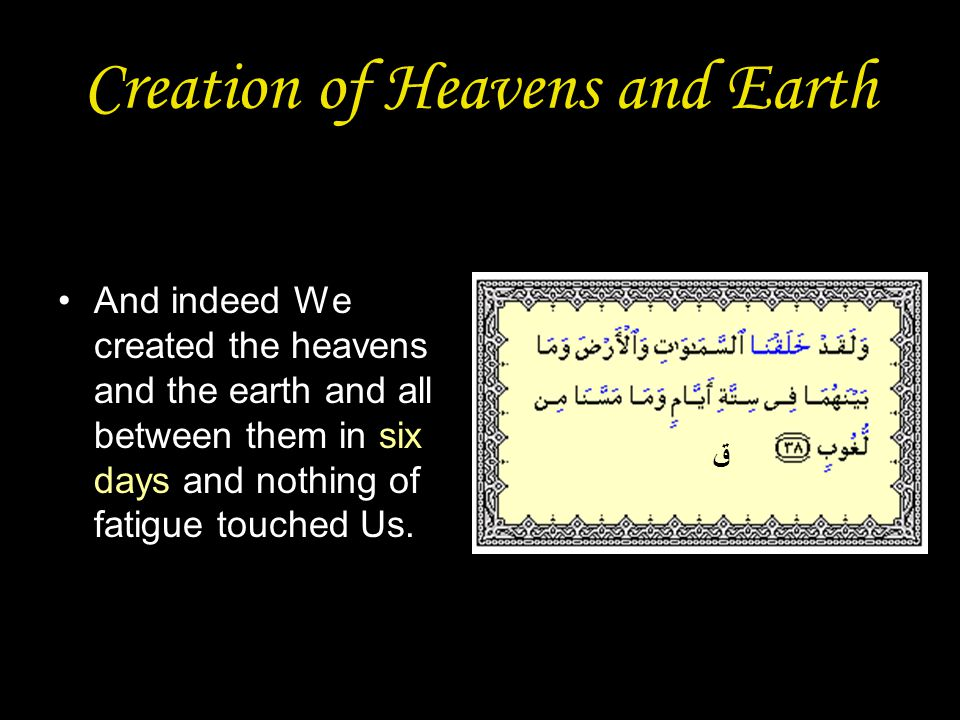 Creation of Heavens and Earth And indeed We created the heavens and the earth and all between them in six days and nothing of fatigue touched Us.