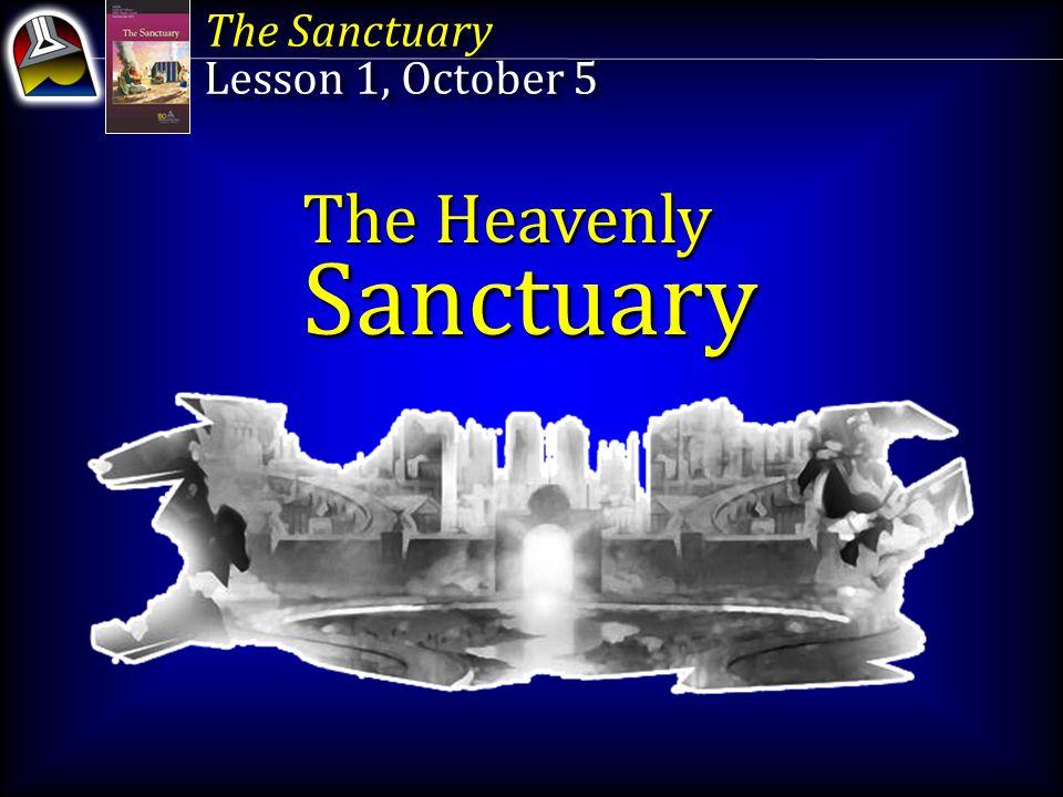 The Sanctuary Lesson 1, October 5 The Sanctuary Lesson 1, October 5 The Heavenly Sanctuary