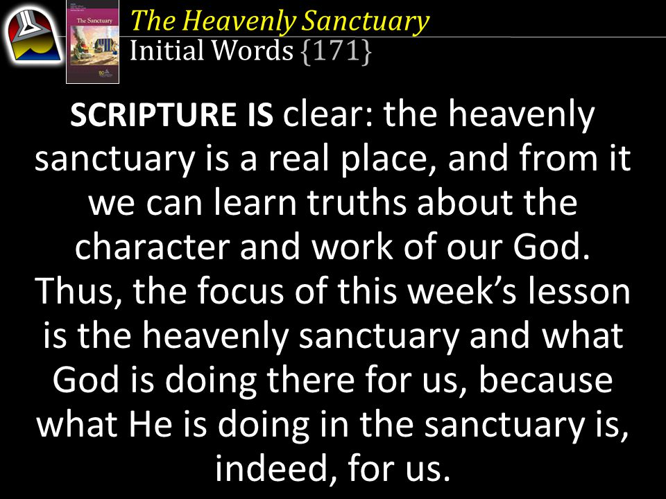 The Heavenly Sanctuary Initial Words {171} SCRIPTURE IS clear: the heavenly sanctuary is a real place, and from it we can learn truths about the chara