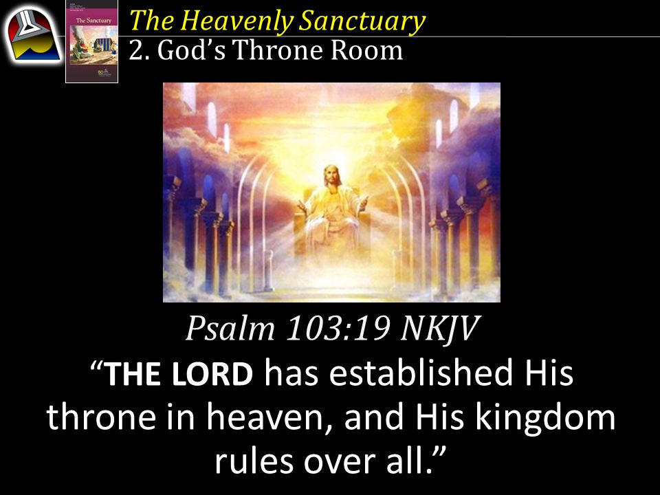 """The Heavenly Sanctuary 2. God's Throne Room Psalm 103:19 NKJV """"THE LORD has established His throne in heaven, and His kingdom rules over all."""""""
