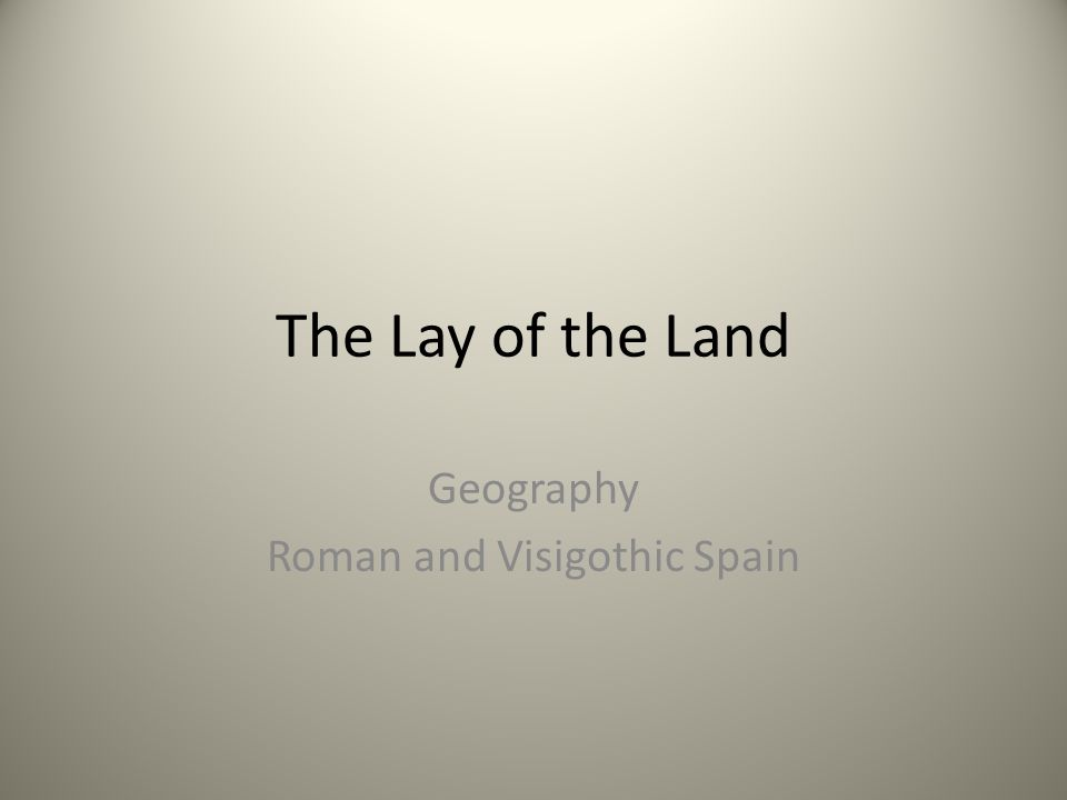 The Lay of the Land Geography Roman and Visigothic Spain