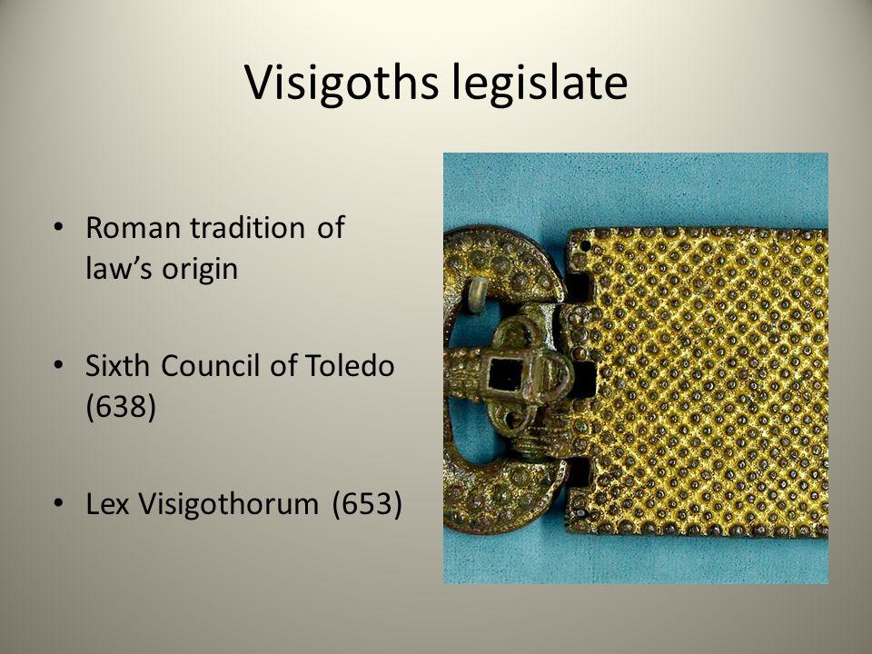 Visigoths legislate Roman tradition of law's origin Sixth Council of Toledo (638) Lex Visigothorum (653)