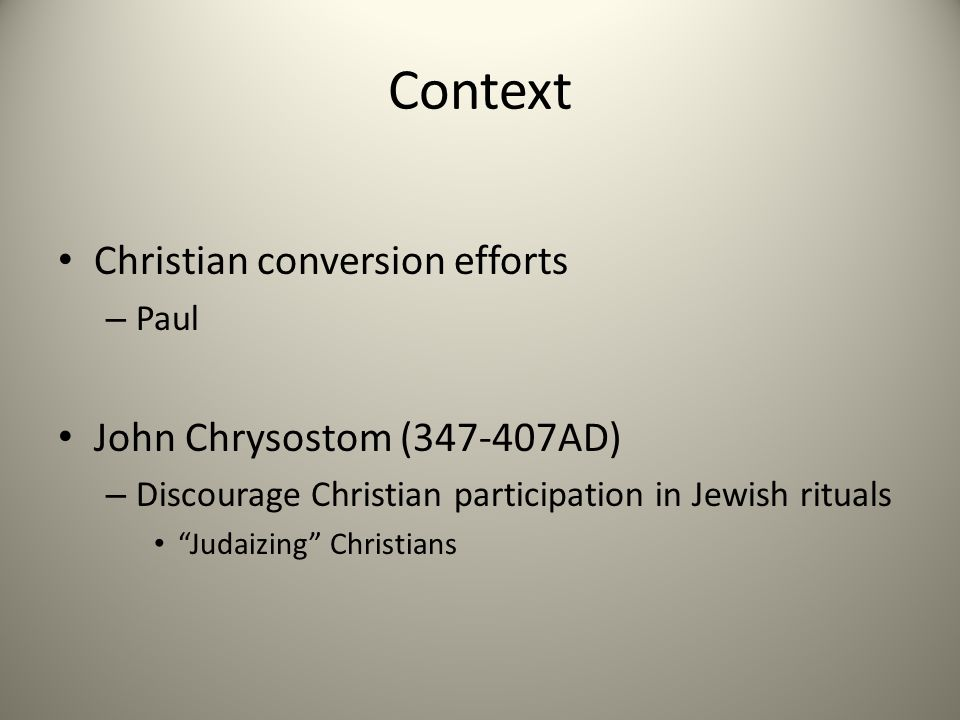 Context Christian conversion efforts – Paul John Chrysostom (347-407AD) – Discourage Christian participation in Jewish rituals Judaizing Christians